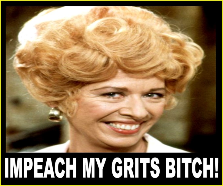 IMPEACH MY GRITS BITCH